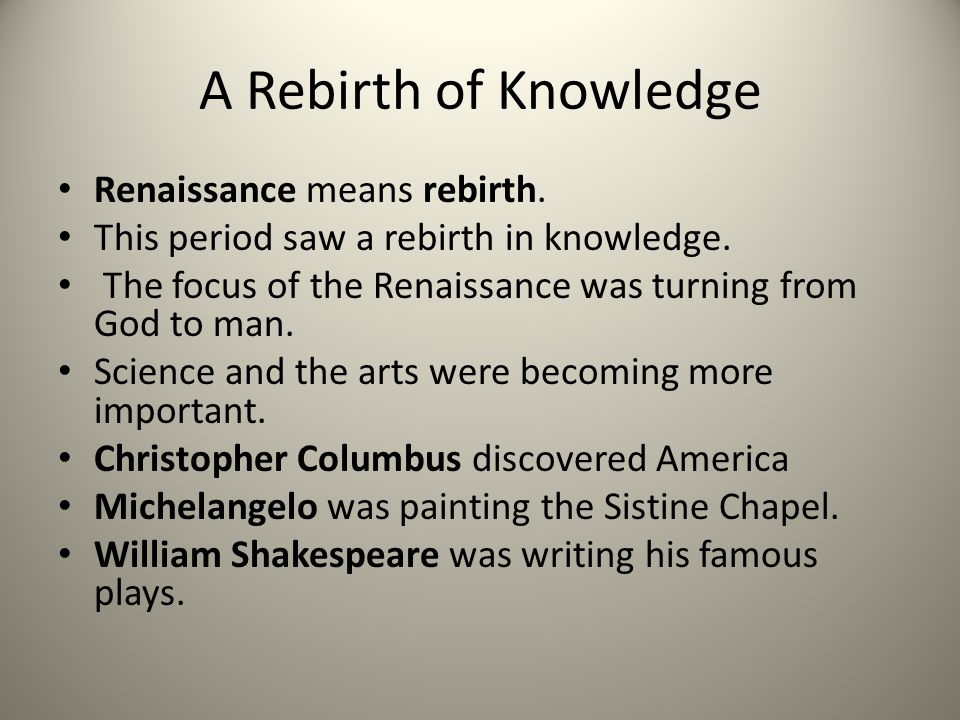 A Rebirth of Knowledge Renaissance means rebirth. This period saw a rebirth in knowledge. The focus of the Renaissance was turning from God to man. Sc