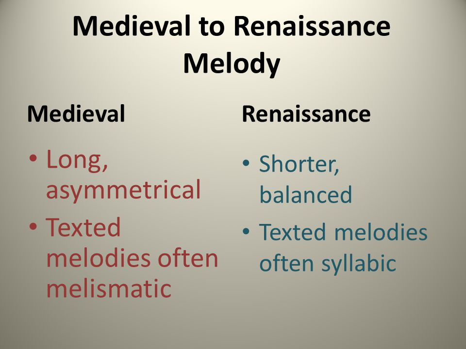 Medieval to Renaissance Melody Medieval Long, asymmetrical Texted melodies often melismatic Renaissance Shorter, balanced Texted melodies often syllab