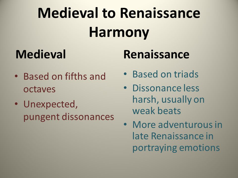 Medieval to Renaissance Harmony Medieval Based on fifths and octaves Unexpected, pungent dissonances Renaissance Based on triads Dissonance less harsh