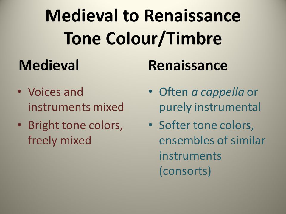 Medieval to Renaissance Tone Colour/Timbre Medieval Voices and instruments mixed Bright tone colors, freely mixed Renaissance Often a cappella or pure