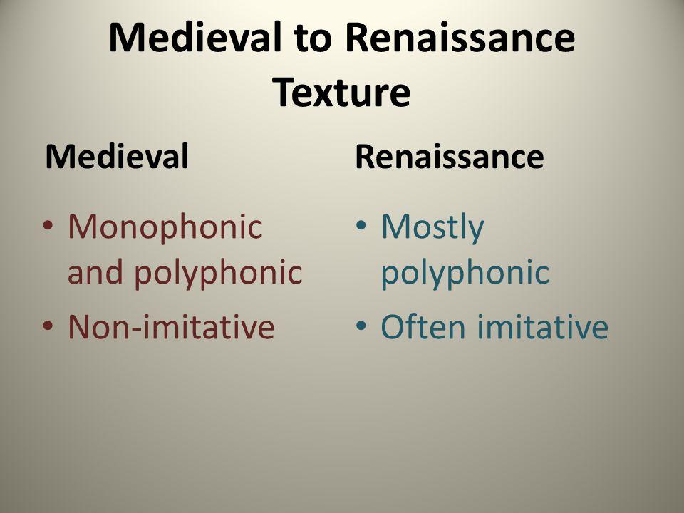 Medieval to Renaissance Texture Medieval Monophonic and polyphonic Non-imitative Renaissance Mostly polyphonic Often imitative