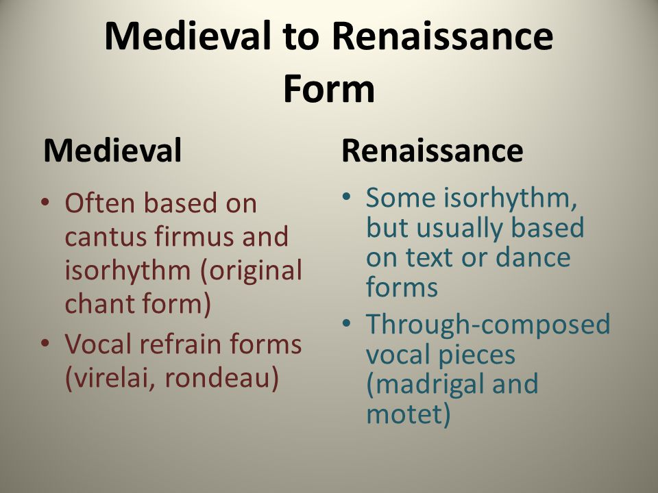 Medieval to Renaissance Form Medieval Often based on cantus firmus and isorhythm (original chant form) Vocal refrain forms (virelai, rondeau) Renaissa