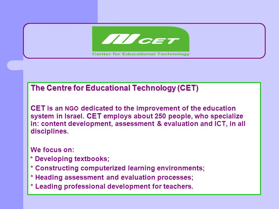 The Centre for Educational Technology (CET) CET CET CET is an NGO dedicated to the improvement of the education system in Israel. CET employs about 25