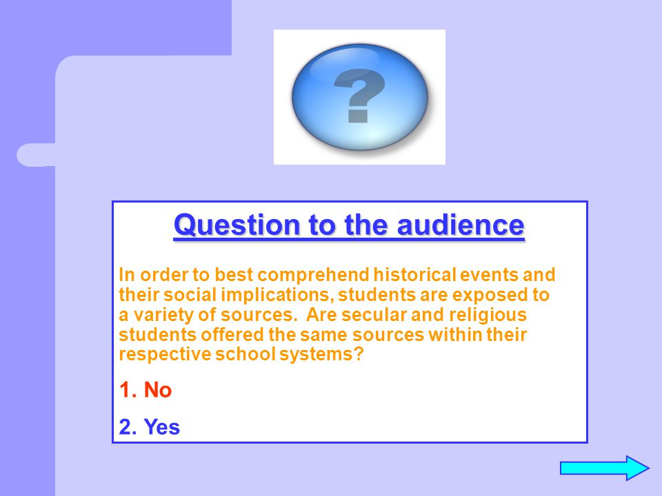 Question to the audience In order to best comprehend historical events and their social implications, students are exposed to a variety of sources. Ar