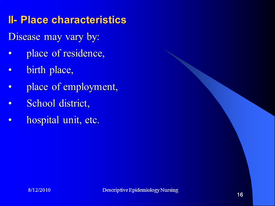 8/12/2010 Descriptive Epidemiology Nursing 16 II- Place characteristics Disease may vary by: place of residence,place of residence, birth place,birth place, place of employment,place of employment, School district,School district, hospital unit, etc.hospital unit, etc.