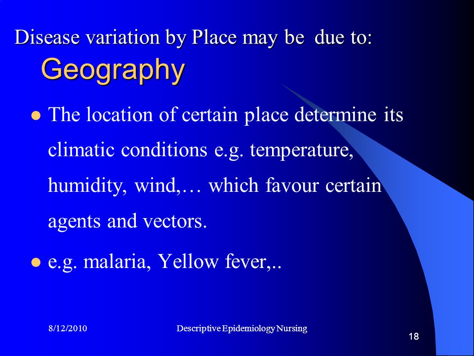 8/12/2010 Descriptive Epidemiology Nursing 18 Geography The location of certain place determine its climatic conditions e.g.