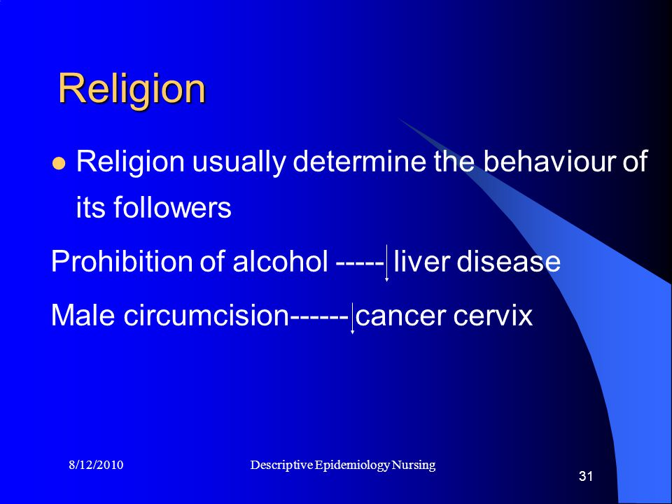 8/12/2010 Descriptive Epidemiology Nursing 31 Religion Religion usually determine the behaviour of its followers Prohibition of alcohol ----- liver disease Male circumcision------ cancer cervix