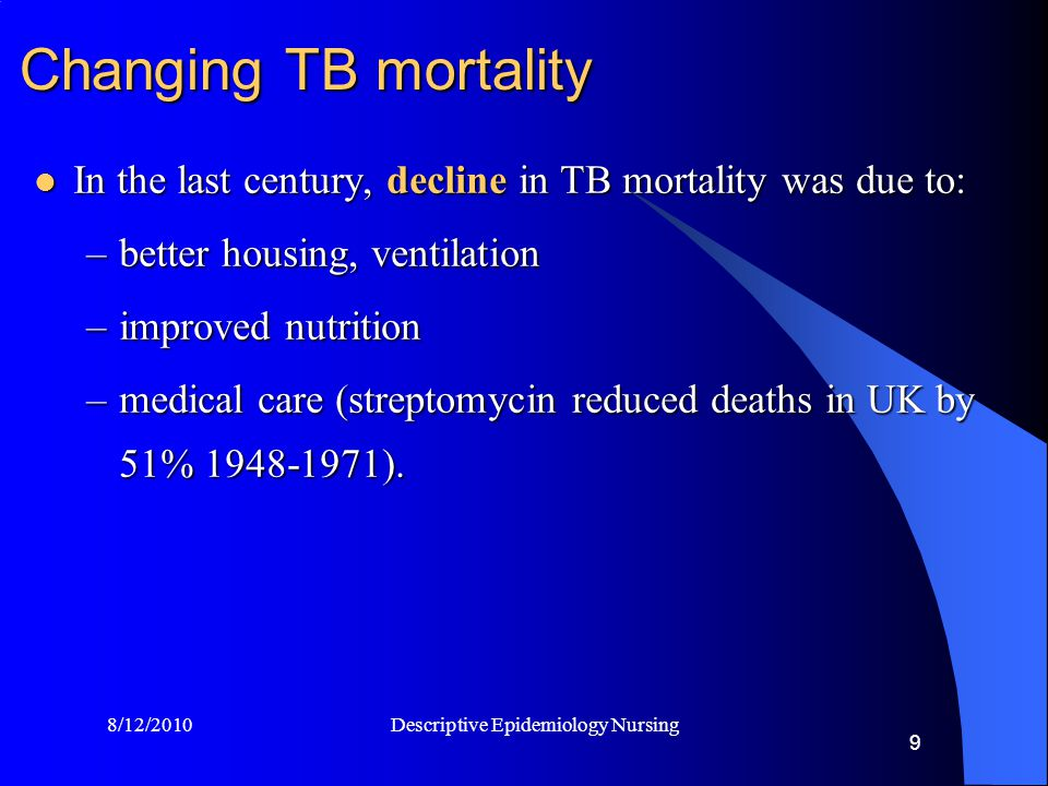 8/12/2010 Descriptive Epidemiology Nursing 9 Changing TB mortality In the last century, decline in TB mortality was due to: In the last century, decline in TB mortality was due to: –better housing, ventilation –improved nutrition –medical care (streptomycin reduced deaths in UK by 51% 1948-1971).