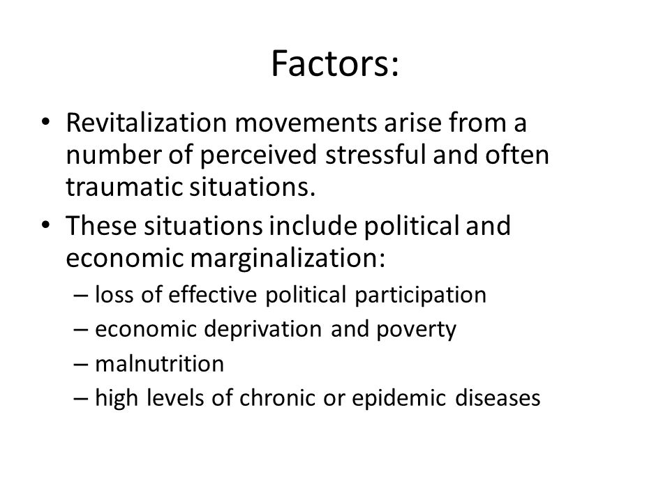 Factors: Revitalization movements arise from a number of perceived stressful and often traumatic situations. These situations include political and ec