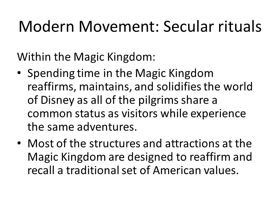 Modern Movement: Secular rituals Within the Magic Kingdom: Spending time in the Magic Kingdom reaffirms, maintains, and solidifies the world of Disney