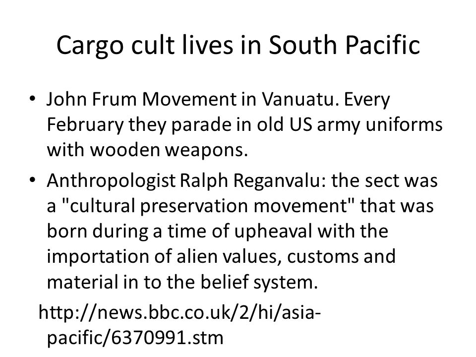 Cargo cult lives in South Pacific John Frum Movement in Vanuatu. Every February they parade in old US army uniforms with wooden weapons. Anthropologis