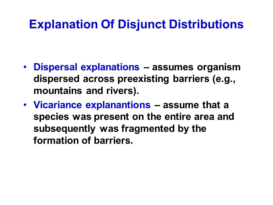 Explanation Of Disjunct Distributions Dispersal explanations – assumes organism dispersed across preexisting barriers (e.g., mountains and rivers).