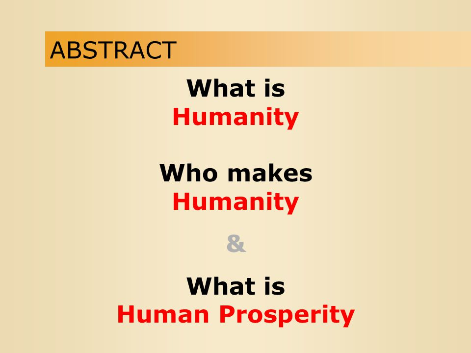 ABSTRACT What is Humanity Who makes Humanity & What is Human Prosperity
