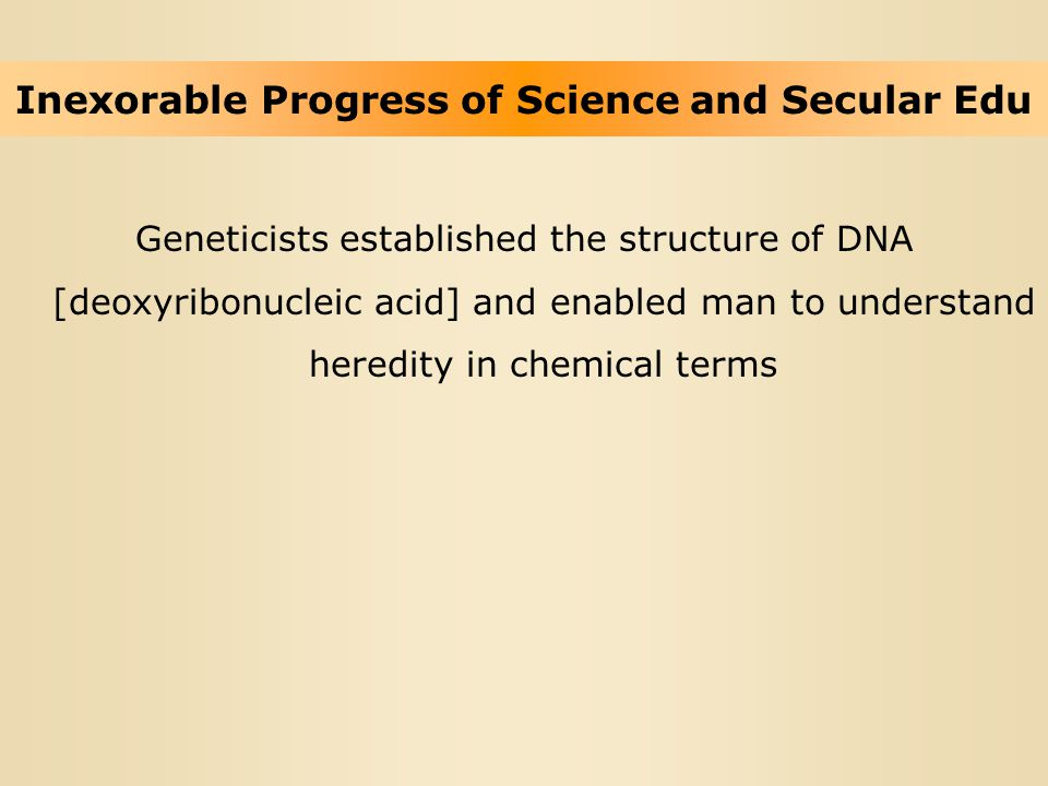 Inexorable Progress of Science and Secular Edu Geneticists established the structure of DNA [deoxyribonucleic acid] and enabled man to understand here
