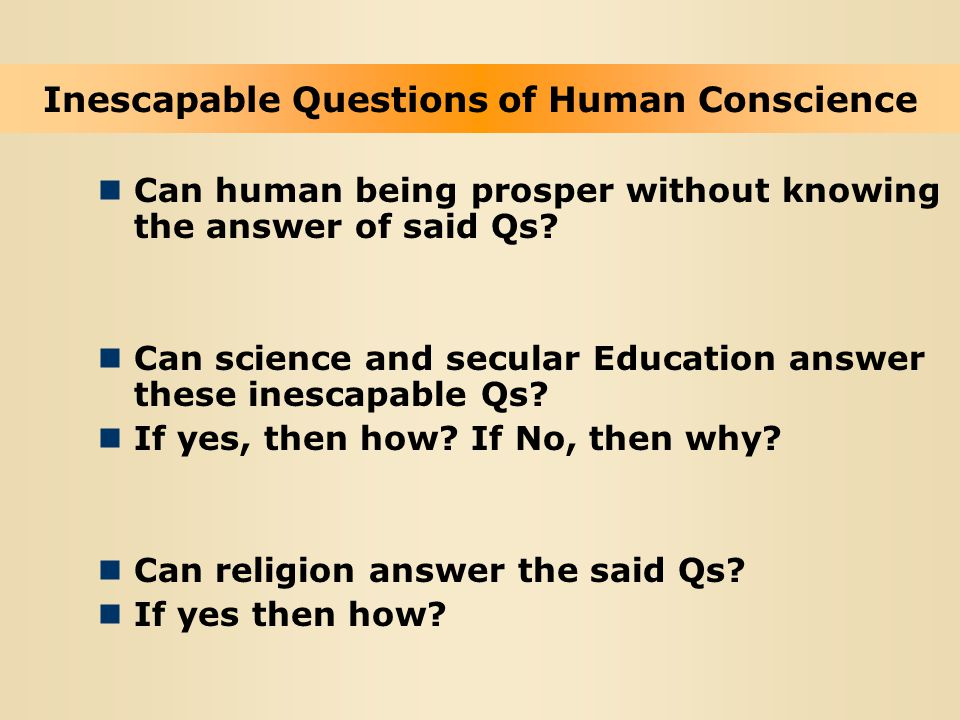 Can human being prosper without knowing the answer of said Qs? Can science and secular Education answer these inescapable Qs? If yes, then how? If No,
