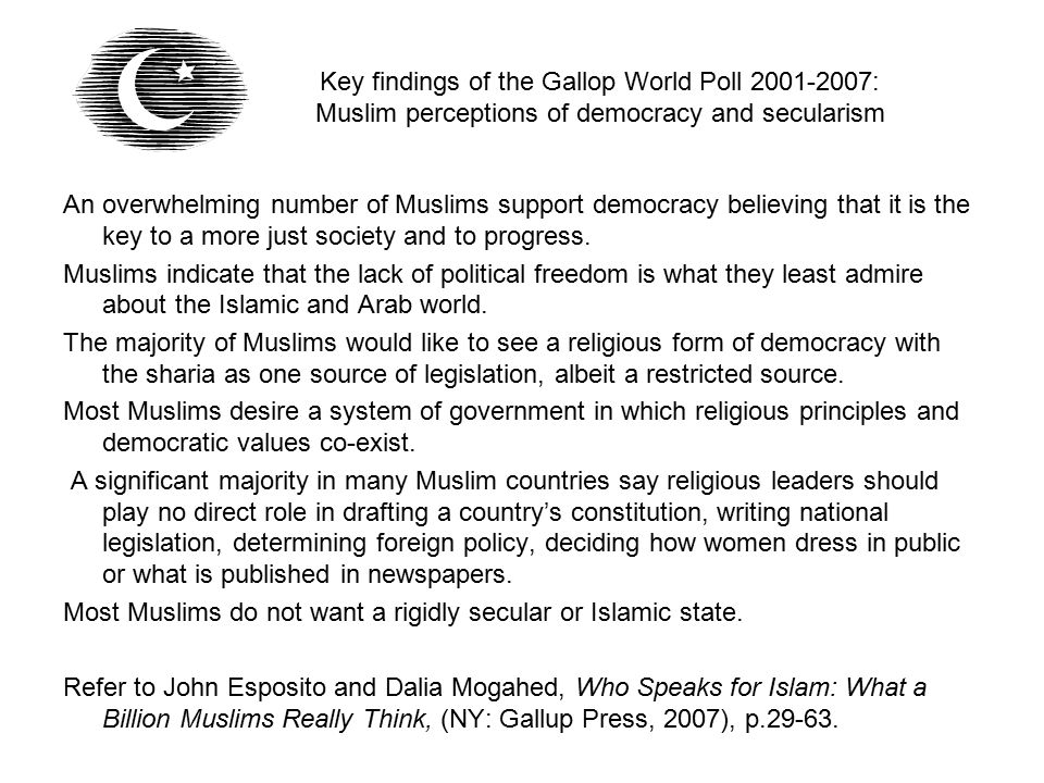 An overwhelming number of Muslims support democracy believing that it is the key to a more just society and to progress. Muslims indicate that the lac