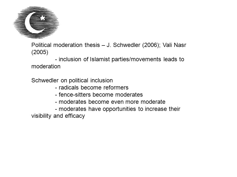 Political moderation thesis – J. Schwedler (2006); Vali Nasr (2005) - inclusion of Islamist parties/movements leads to moderation Schwedler on politic