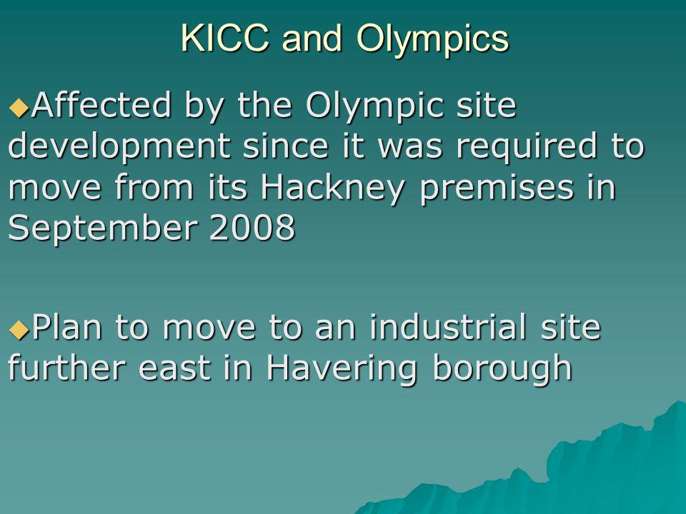 KICC and Olympics  Affected by the Olympic site development since it was required to move from its Hackney premises in September 2008  Plan to move to an industrial site further east in Havering borough