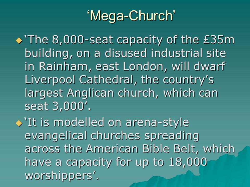 'Mega-Church'  'The 8,000-seat capacity of the £35m building, on a disused industrial site in Rainham, east London, will dwarf Liverpool Cathedral, the country's largest Anglican church, which can seat 3,000'.