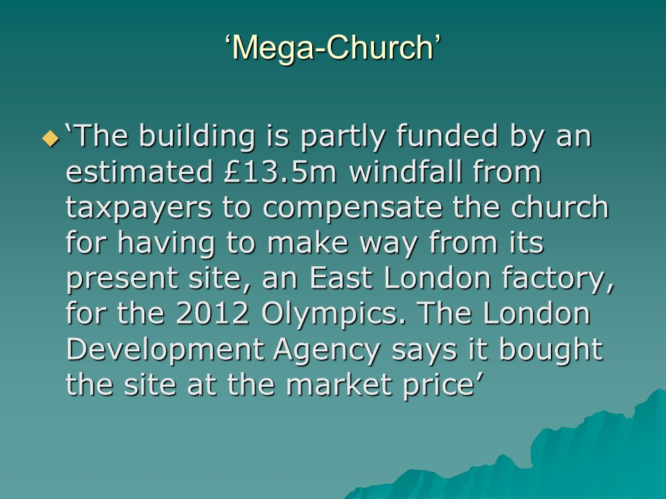 'Mega-Church'  'The building is partly funded by an estimated £13.5m windfall from taxpayers to compensate the church for having to make way from its present site, an East London factory, for the 2012 Olympics.