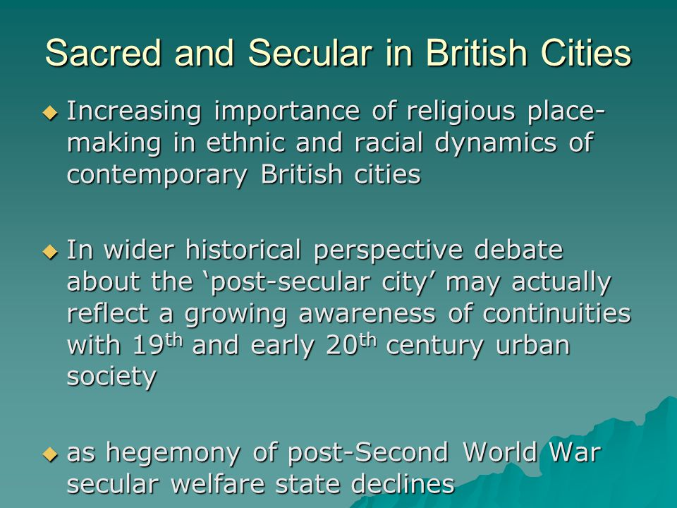 Sacred and Secular in British Cities  Increasing importance of religious place- making in ethnic and racial dynamics of contemporary British cities  In wider historical perspective debate about the 'post-secular city' may actually reflect a growing awareness of continuities with 19 th and early 20 th century urban society  as hegemony of post-Second World War secular welfare state declines