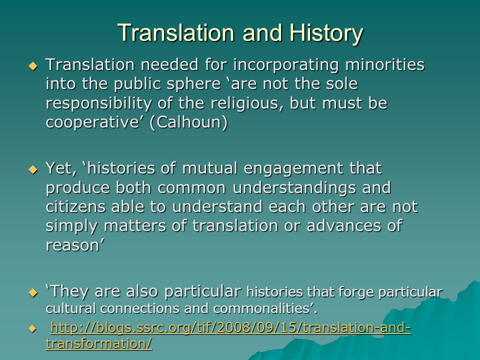 Translation and History  Translation needed for incorporating minorities into the public sphere 'are not the sole responsibility of the religious, but must be cooperative' (Calhoun)  Yet, 'histories of mutual engagement that produce both common understandings and citizens able to understand each other are not simply matters of translation or advances of reason'  'They are also particular histories that forge particular cultural connections and commonalities'.
