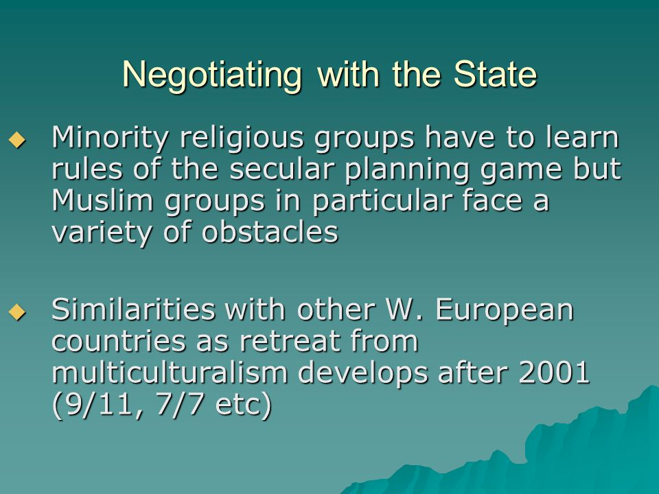 Negotiating with the State  Minority religious groups have to learn rules of the secular planning game but Muslim groups in particular face a variety of obstacles  Similarities with other W.