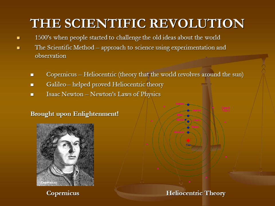 THE SCIENTIFIC REVOLUTION 1500's when people started to challenge the old ideas about the world 1500's when people started to challenge the old ideas about the world The Scientific Method – approach to science using experimentation and observation The Scientific Method – approach to science using experimentation and observation Copernicus – Heliocentric (theory that the world revolves around the sun) Copernicus – Heliocentric (theory that the world revolves around the sun) Galileo – helped proved Heliocentric theory Galileo – helped proved Heliocentric theory Isaac Newton – Newton's Laws of Physics Isaac Newton – Newton's Laws of Physics Brought upon Enlightenment.