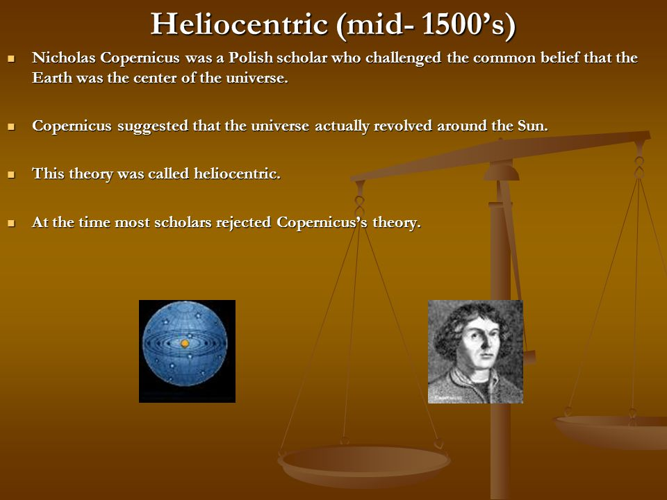 Heliocentric (mid- 1500's) Nicholas Copernicus was a Polish scholar who challenged the common belief that the Earth was the center of the universe.