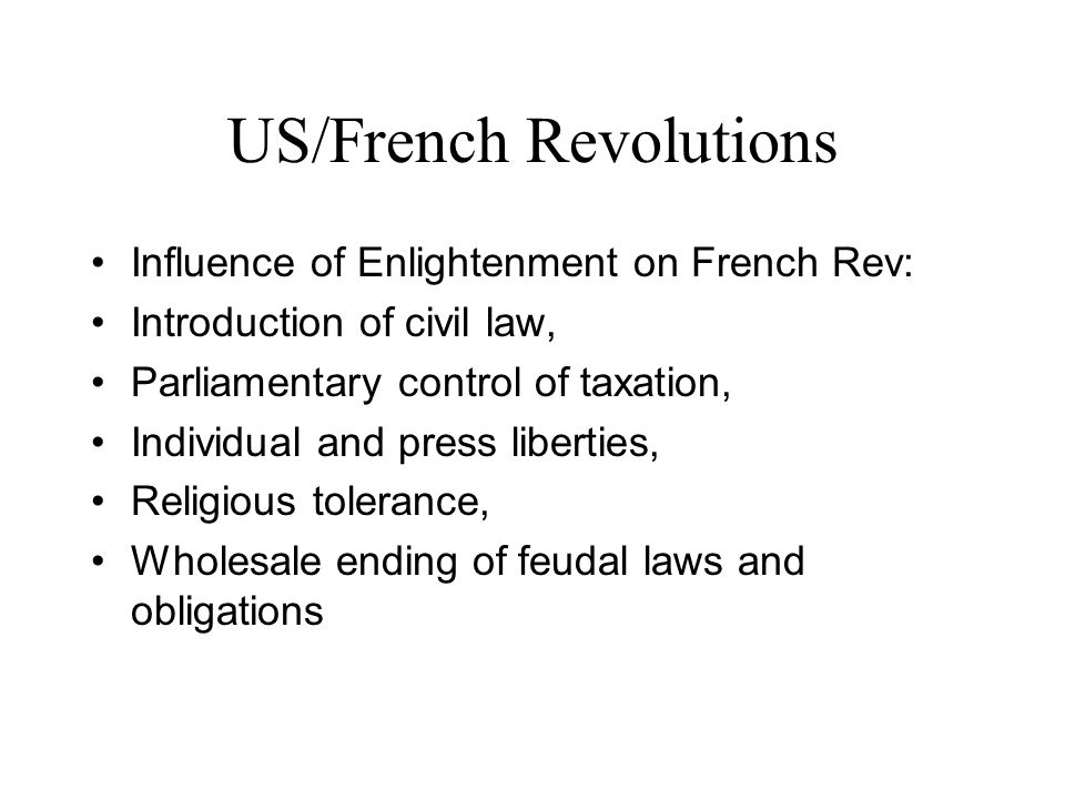 US/French Revolutions Influence of Enlightenment on French Rev: Introduction of civil law, Parliamentary control of taxation, Individual and press liberties, Religious tolerance, Wholesale ending of feudal laws and obligations