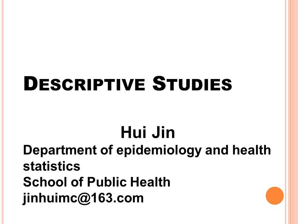 D ESCRIPTIVE S TUDIES Hui Jin Department of epidemiology and health statistics School of Public Health jinhuimc@163.com