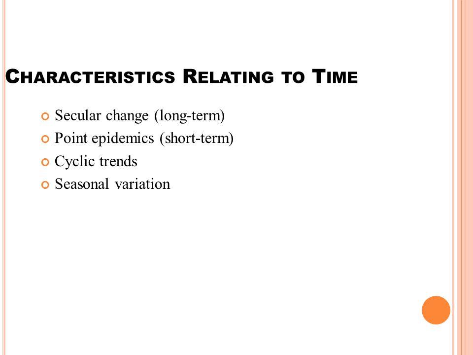 C HARACTERISTICS R ELATING TO T IME Secular change (long-term) Point epidemics (short-term) Cyclic trends Seasonal variation