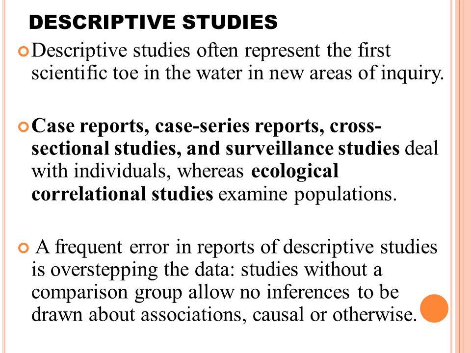 3 DESCRIPTIVE STUDIES Descriptive studies often represent the first scientific toe in the water in new areas of inquiry.