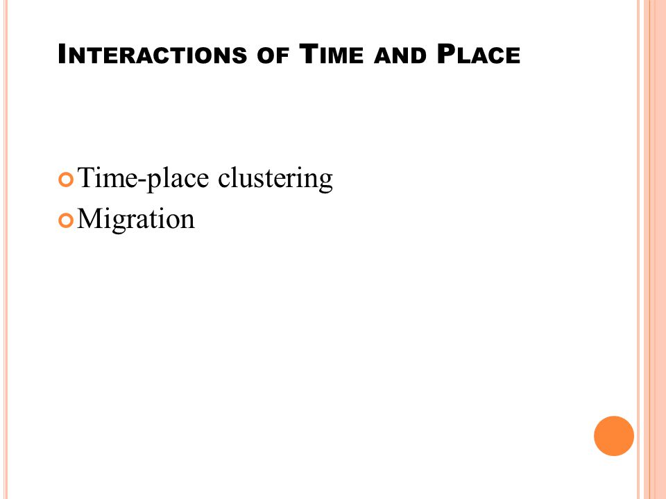 I NTERACTIONS OF T IME AND P LACE Time-place clustering Migration