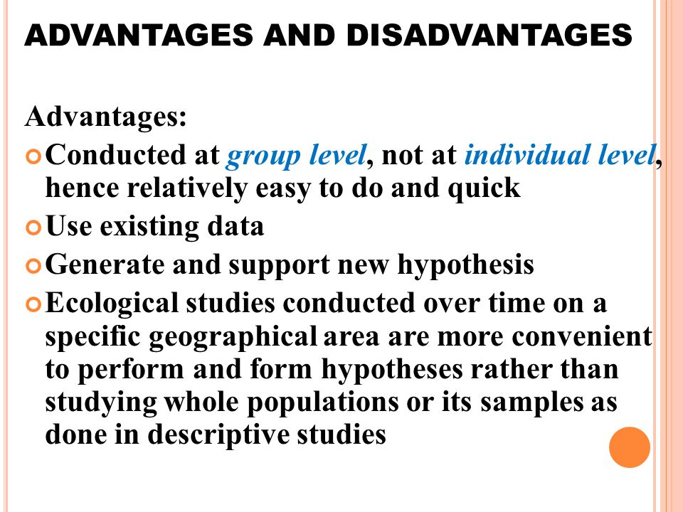 ADVANTAGES AND DISADVANTAGES Advantages: Conducted at group level, not at individual level, hence relatively easy to do and quick Use existing data Generate and support new hypothesis Ecological studies conducted over time on a specific geographical area are more convenient to perform and form hypotheses rather than studying whole populations or its samples as done in descriptive studies