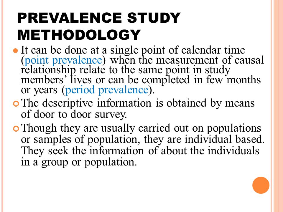 PREVALENCE STUDY METHODOLOGY It can be done at a single point of calendar time (point prevalence) when the measurement of causal relationship relate to the same point in study members' lives or can be completed in few months or years (period prevalence).
