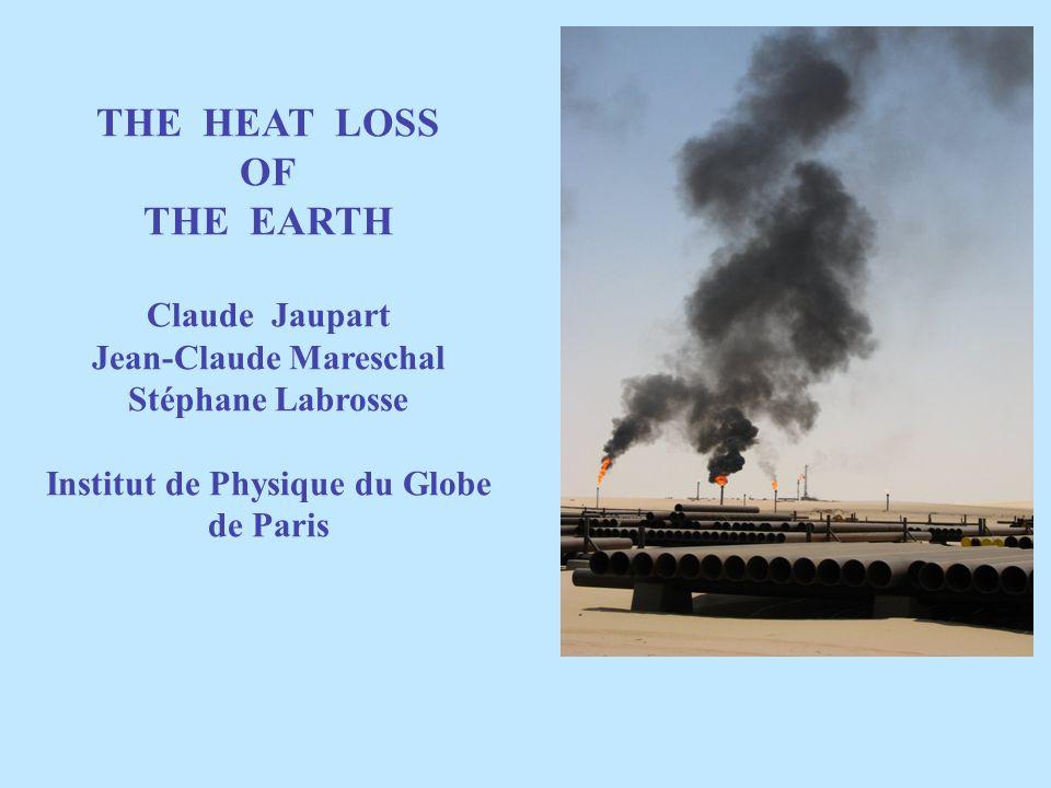 THE HEAT LOSS OF THE EARTH Claude Jaupart Jean-Claude Mareschal Stéphane Labrosse Institut de Physique du Globe de Paris