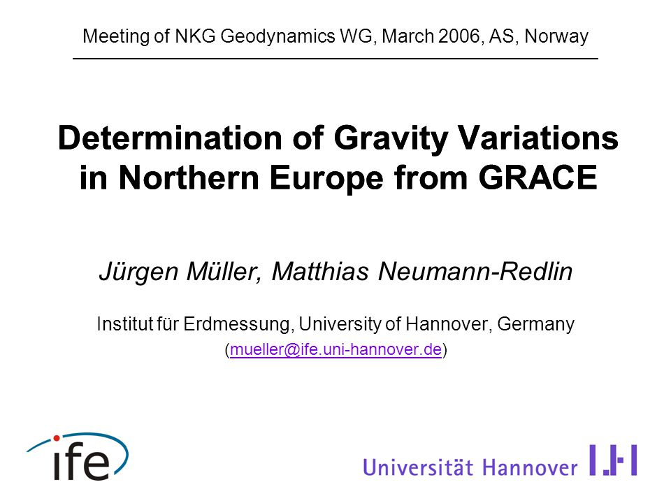 Determination of Gravity Variations in Northern Europe from GRACE Jürgen Müller, Matthias Neumann-Redlin Institut für Erdmessung, University of Hannover, Germany (mueller@ife.uni-hannover.de)mueller@ife.uni-hannover.de Meeting of NKG Geodynamics WG, March 2006, AS, Norway