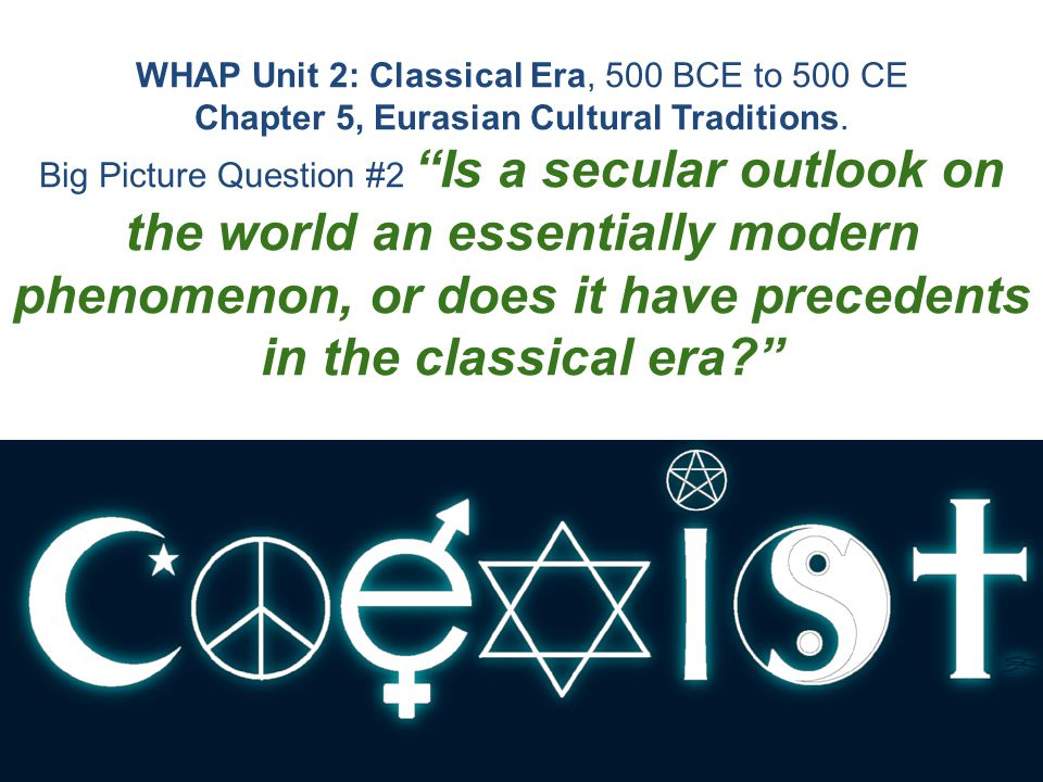 """WHAP Unit 2: Classical Era, 500 BCE to 500 CE Chapter 5, Eurasian Cultural Traditions. Big Picture Question #2 """"Is a secular outlook on the world an e"""