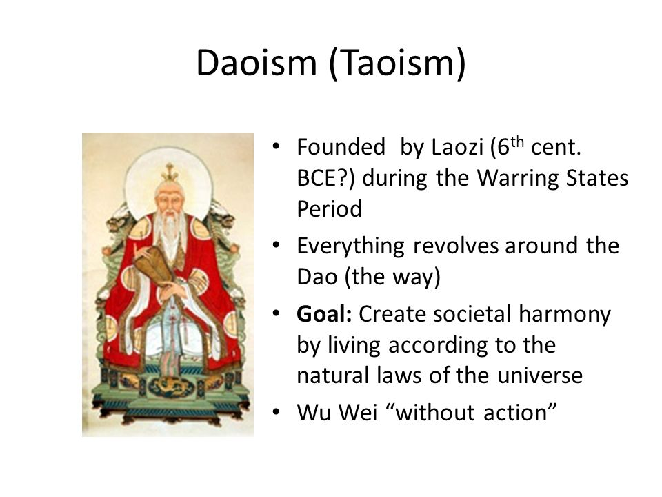 Daoism (Taoism) Founded by Laozi (6 th cent. BCE?) during the Warring States Period Everything revolves around the Dao (the way) Goal: Create societal