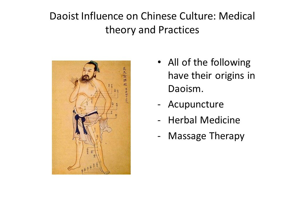 Daoist Influence on Chinese Culture: Medical theory and Practices All of the following have their origins in Daoism. -Acupuncture -Herbal Medicine -Ma