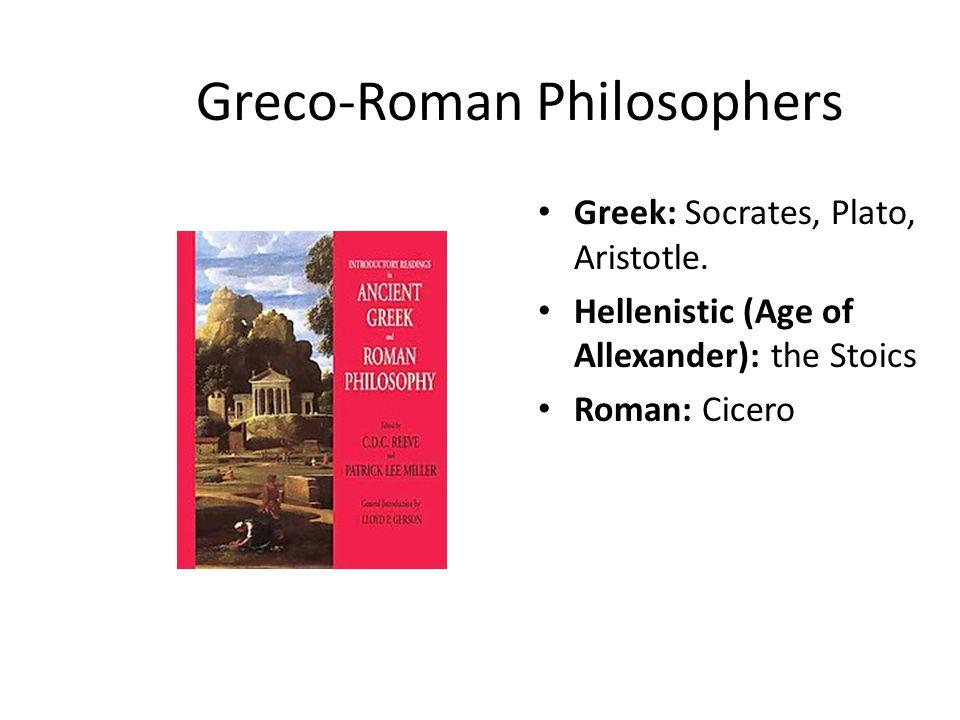 Greco-Roman Philosophers Greek: Socrates, Plato, Aristotle. Hellenistic (Age of Allexander): the Stoics Roman: Cicero