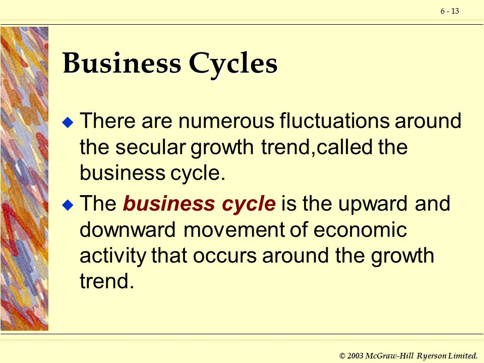 6 - 13 © 2003 McGraw-Hill Ryerson Limited. Business Cycles u There are numerous fluctuations around the secular growth trend,called the business cycle