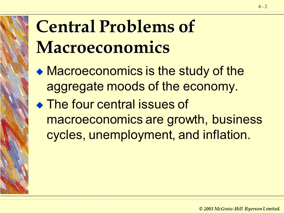 6 - 2 © 2003 McGraw-Hill Ryerson Limited. Central Problems of Macroeconomics u Macroeconomics is the study of the aggregate moods of the economy. u Th