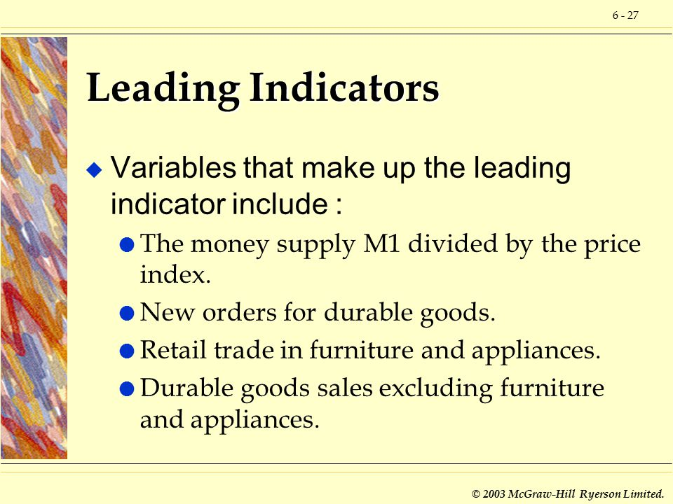 6 - 27 © 2003 McGraw-Hill Ryerson Limited. Leading Indicators u Variables that make up the leading indicator include : l The money supply M1 divided b