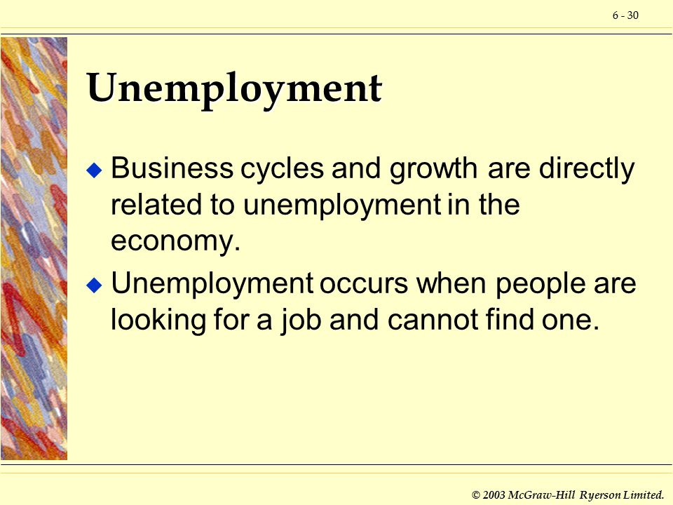 6 - 30 © 2003 McGraw-Hill Ryerson Limited. Unemployment u Business cycles and growth are directly related to unemployment in the economy. u Unemployme
