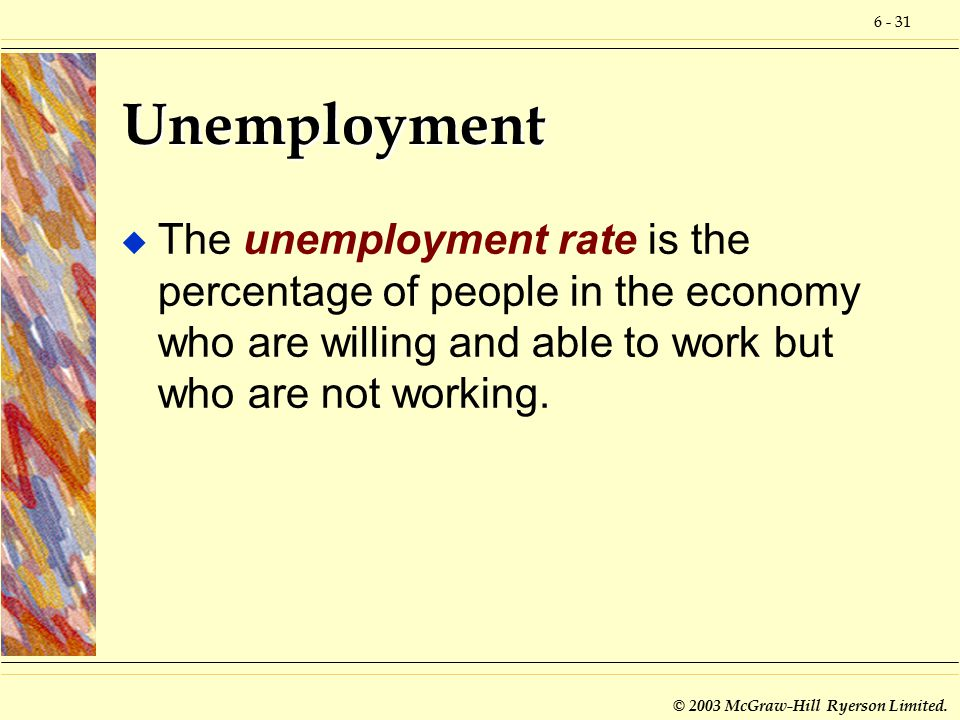 6 - 31 © 2003 McGraw-Hill Ryerson Limited. Unemployment u The unemployment rate is the percentage of people in the economy who are willing and able to