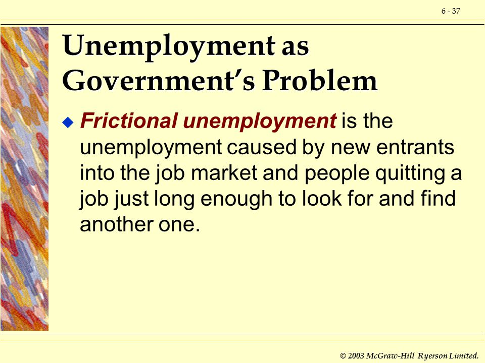 6 - 37 © 2003 McGraw-Hill Ryerson Limited. Unemployment as Government's Problem u Frictional unemployment is the unemployment caused by new entrants i