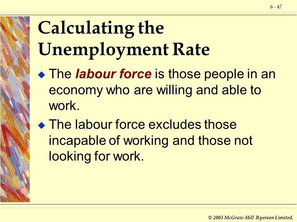 6 - 47 © 2003 McGraw-Hill Ryerson Limited. Calculating the Unemployment Rate u The labour force is those people in an economy who are willing and able