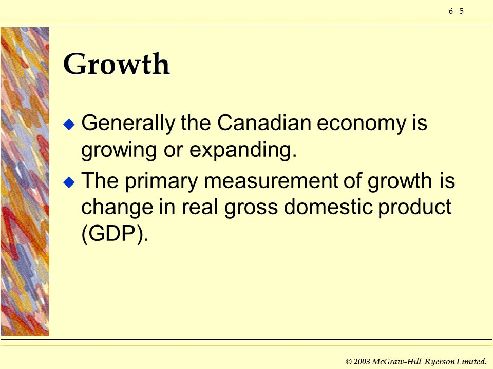 6 - 5 © 2003 McGraw-Hill Ryerson Limited. Growth u Generally the Canadian economy is growing or expanding. u The primary measurement of growth is chan